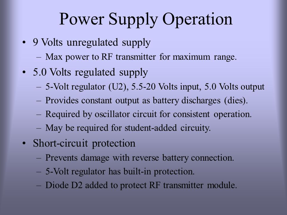 Power Supply Operation 9 Volts unregulated supply –Max power to RF transmitter for maximum range. 5.0 Volts regulated supply –5-Volt regulator (U2), 5