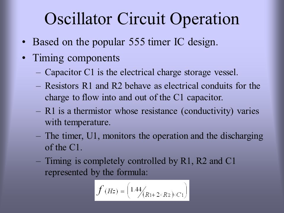 Oscillator Circuit Operation Based on the popular 555 timer IC design. Timing components –Capacitor C1 is the electrical charge storage vessel. –Resis