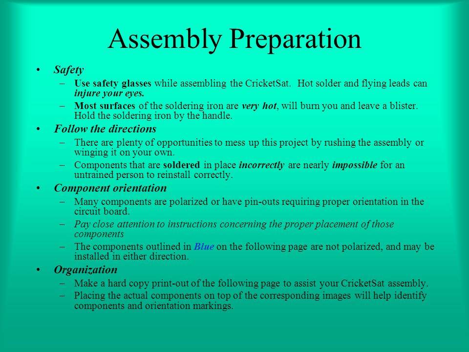 Assembly Preparation Safety –Use safety glasses while assembling the CricketSat. Hot solder and flying leads can injure your eyes. –Most surfaces of t