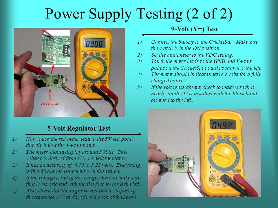 Power Supply Testing (2 of 2) 1)Connect the battery to the CricketSat. Make sure the switch is in the ON position. 2)Set the multimeter to the VDC set