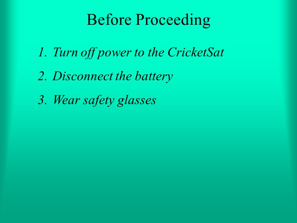 Before Proceeding 1.Turn off power to the CricketSat 2.Disconnect the battery 3.Wear safety glasses
