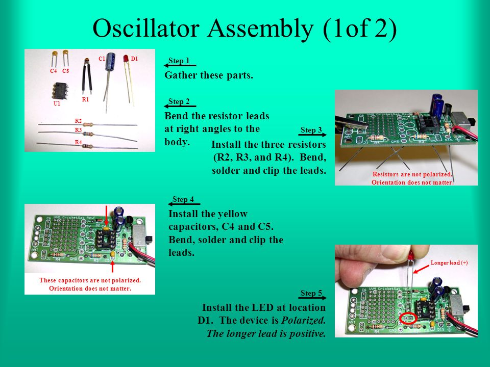 Oscillator Assembly (1of 2) Gather these parts. Install the three resistors (R2, R3, and R4). Bend, solder and clip the leads. Install the LED at loca