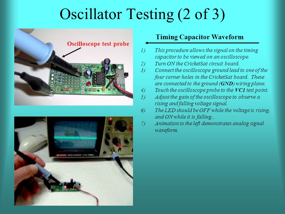 Oscillator Testing (2 of 3) 1)This procedure allows the signal on the timing capacitor to be viewed on an oscilloscope. 2)Turn ON the CricketSat circu