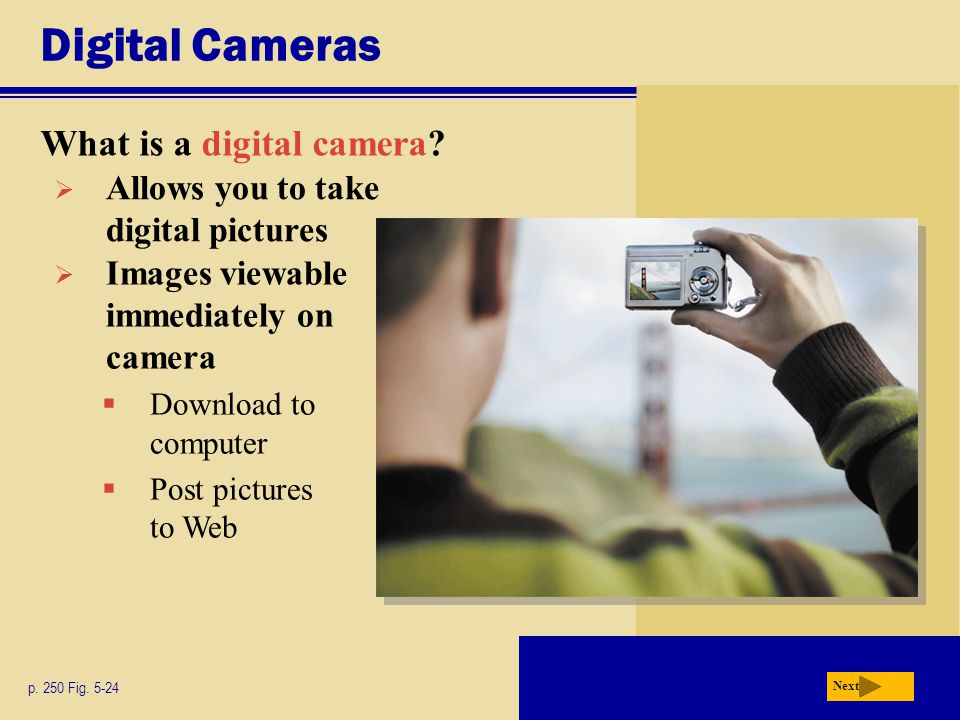 Digital Cameras What is a digital camera? p. 250 Fig. 5-24 Next  Allows you to take digital pictures  Images viewable immediately on camera  Downlo