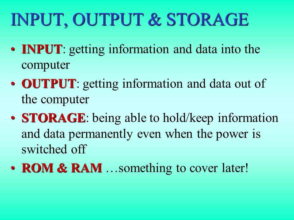 INPUT, OUTPUT & STORAGE INPUTINPUT: getting information and data into the computer OUTPUTOUTPUT: getting information and data out of the computer STORAGESTORAGE: being able to hold/keep information and data permanently even when the power is switched off ROM & RAMROM & RAM …something to cover later!
