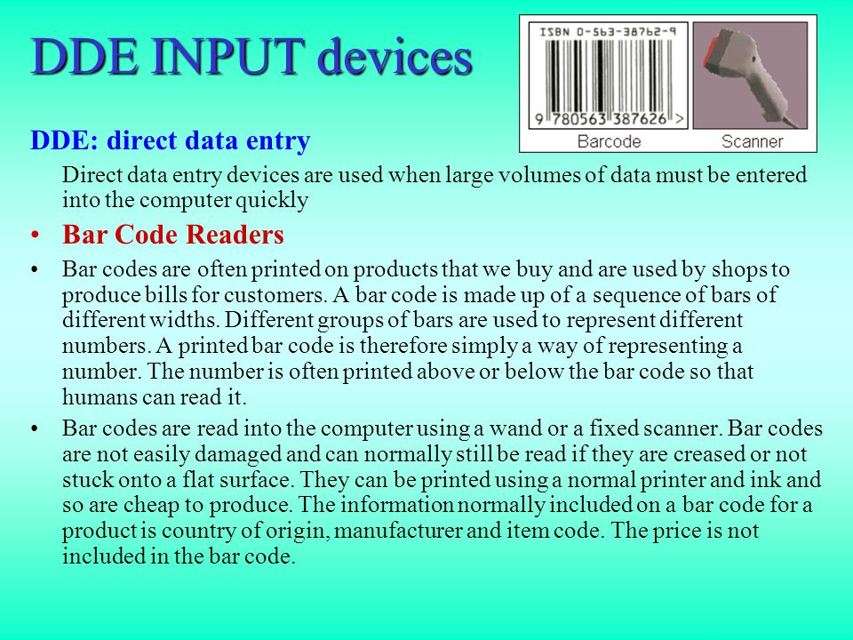 DDE INPUT devices DDE: direct data entry Direct data entry devices are used when large volumes of data must be entered into the computer quickly Bar Code Readers Bar codes are often printed on products that we buy and are used by shops to produce bills for customers.