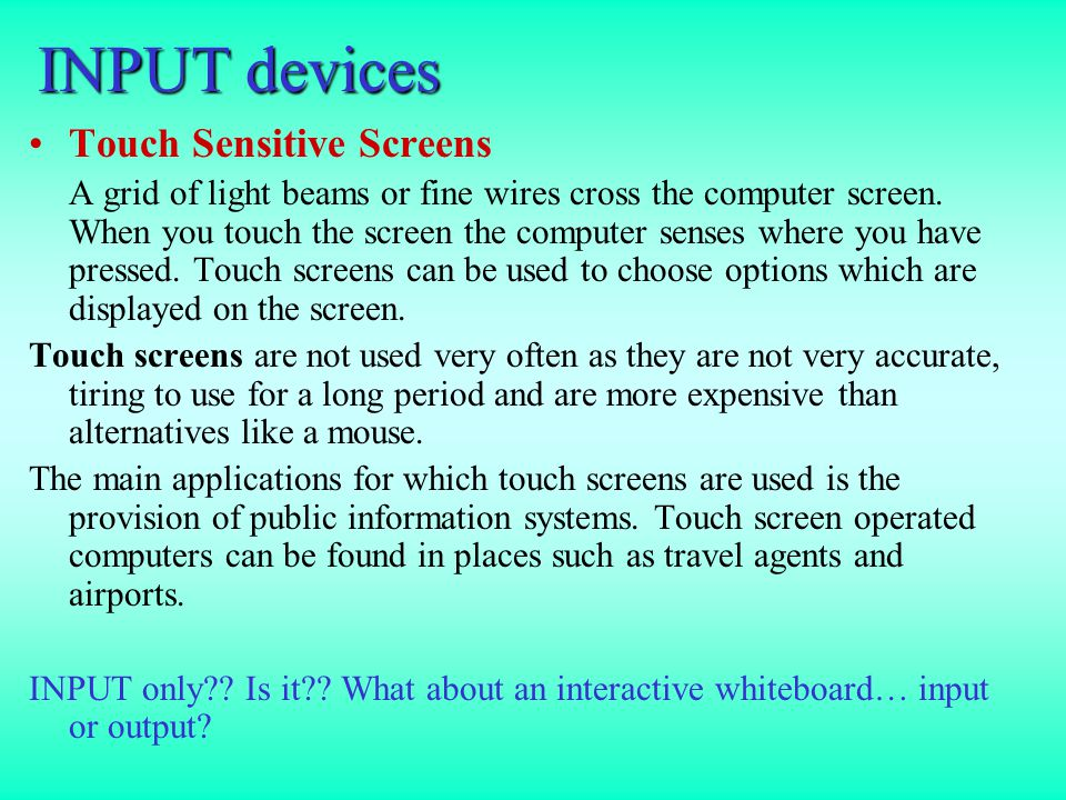 INPUT devices Light Pen A light pen is a special pen which you can point at any computer monitor.