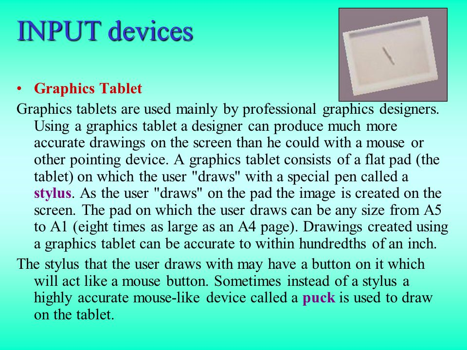 INPUT devices Graphics Tablet Graphics tablets are used mainly by professional graphics designers.
