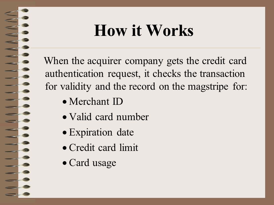 How it Works When the acquirer company gets the credit card authentication request, it checks the transaction for validity and the record on the magstripe for:  Merchant ID  Valid card number  Expiration date  Credit card limit  Card usage