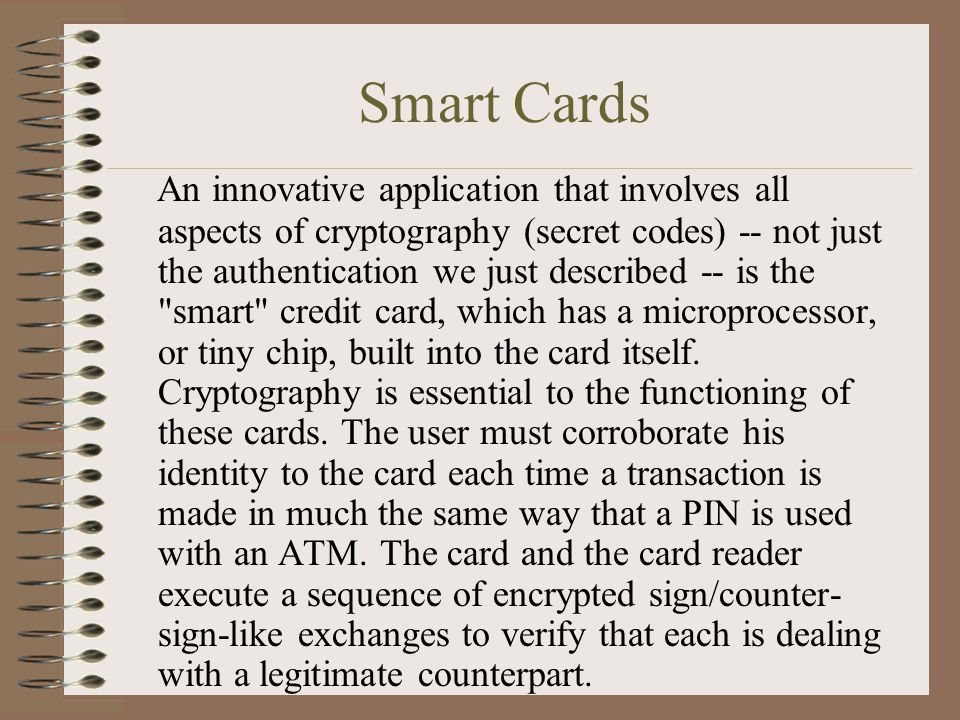 Smart Cards An innovative application that involves all aspects of cryptography (secret codes) -- not just the authentication we just described -- is the smart credit card, which has a microprocessor, or tiny chip, built into the card itself.