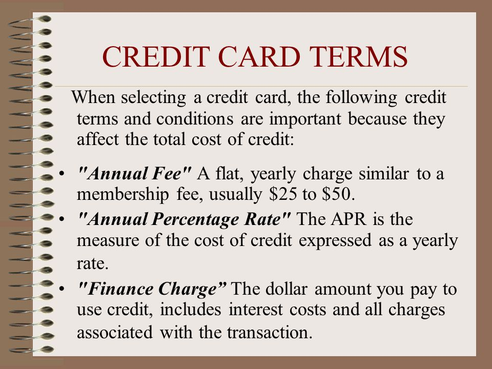 CREDIT CARD TERMS When selecting a credit card, the following credit terms and conditions are important because they affect the total cost of credit: Annual Fee A flat, yearly charge similar to a membership fee, usually $25 to $50.