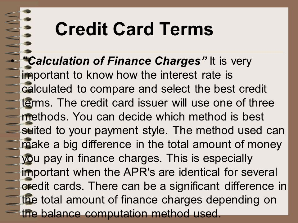 Credit Card Terms Calculation of Finance Charges It is very important to know how the interest rate is calculated to compare and select the best credit terms.