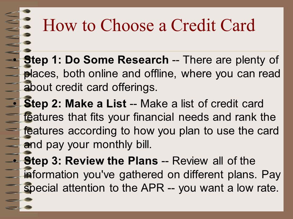How to Choose a Credit Card Step 1: Do Some Research -- There are plenty of places, both online and offline, where you can read about credit card offerings.