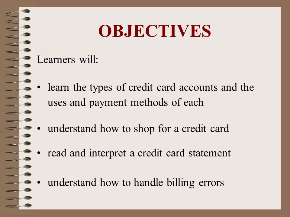 OBJECTIVES Learners will: learn the types of credit card accounts and the uses and payment methods of each understand how to shop for a credit card read and interpret a credit card statement understand how to handle billing errors