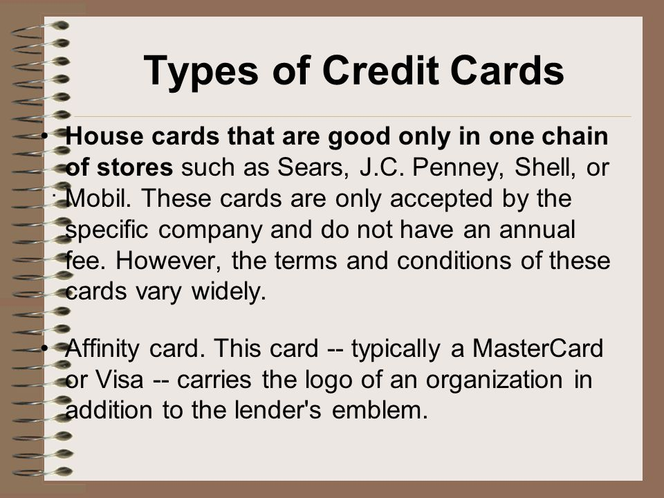 Types of Credit Cards House cards that are good only in one chain of stores such as Sears, J.C.