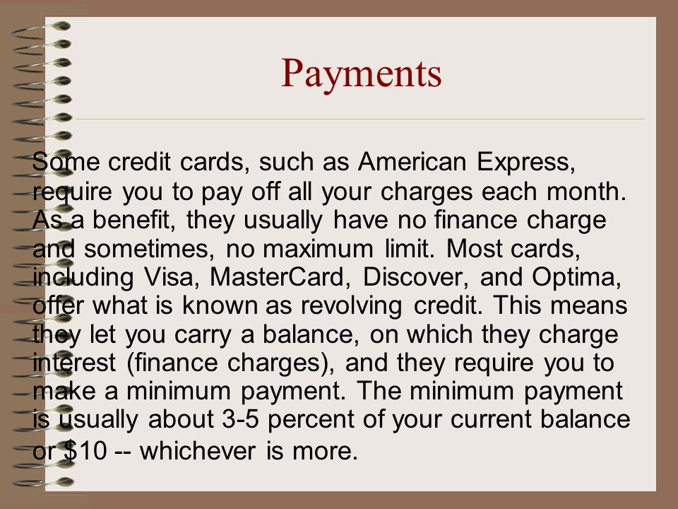 Payments Some credit cards, such as American Express, require you to pay off all your charges each month.