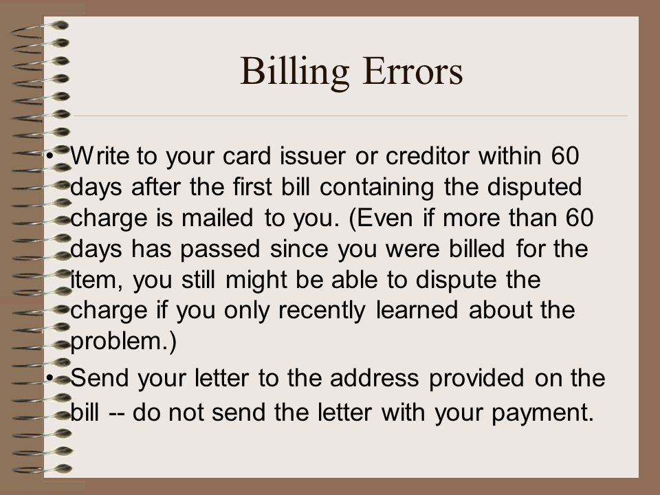 Billing Errors Write to your card issuer or creditor within 60 days after the first bill containing the disputed charge is mailed to you.