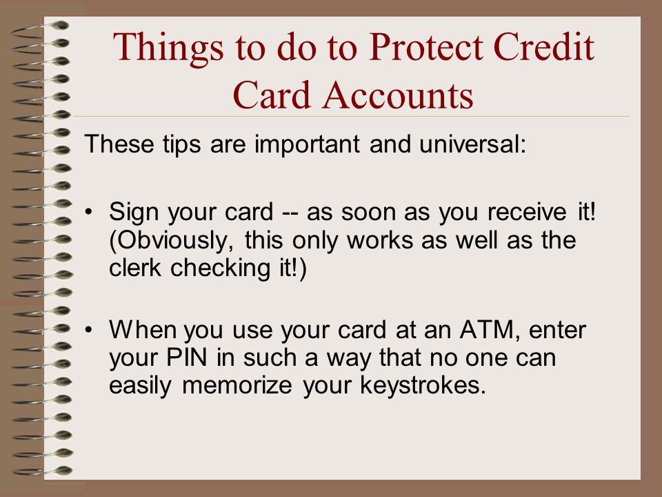 Things to do to Protect Credit Card Accounts These tips are important and universal: Sign your card -- as soon as you receive it.