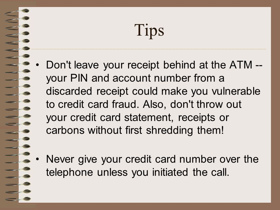 Tips Don t leave your receipt behind at the ATM -- your PIN and account number from a discarded receipt could make you vulnerable to credit card fraud.