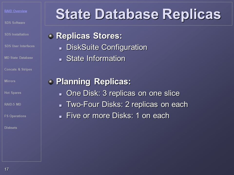RAID Overview SDS Software SDS Installation SDS User Interfaces MD State Database Concats & Stripes Mirrors Hot Spares RAID-5 MD FS Operations Disksets 17 State Database Replicas Replicas Stores: DiskSuite Configuration DiskSuite Configuration State Information State Information Planning Replicas: One Disk: 3 replicas on one slice One Disk: 3 replicas on one slice Two-Four Disks: 2 replicas on each Two-Four Disks: 2 replicas on each Five or more Disks: 1 on each Five or more Disks: 1 on each