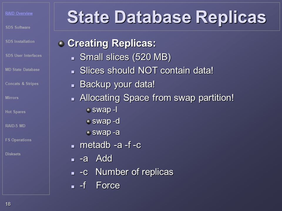 RAID Overview SDS Software SDS Installation SDS User Interfaces MD State Database Concats & Stripes Mirrors Hot Spares RAID-5 MD FS Operations Disksets 18 State Database Replicas Creating Replicas: Small slices (520 MB) Small slices (520 MB) Slices should NOT contain data.