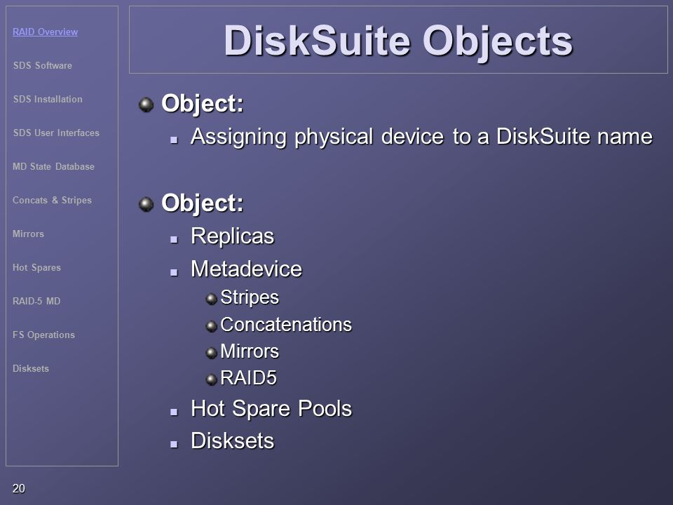 RAID Overview SDS Software SDS Installation SDS User Interfaces MD State Database Concats & Stripes Mirrors Hot Spares RAID-5 MD FS Operations Disksets 20 DiskSuite Objects Object: Assigning physical device to a DiskSuite name Assigning physical device to a DiskSuite nameObject: Replicas Replicas Metadevice MetadeviceStripesConcatenationsMirrorsRAID5 Hot Spare Pools Hot Spare Pools Disksets Disksets