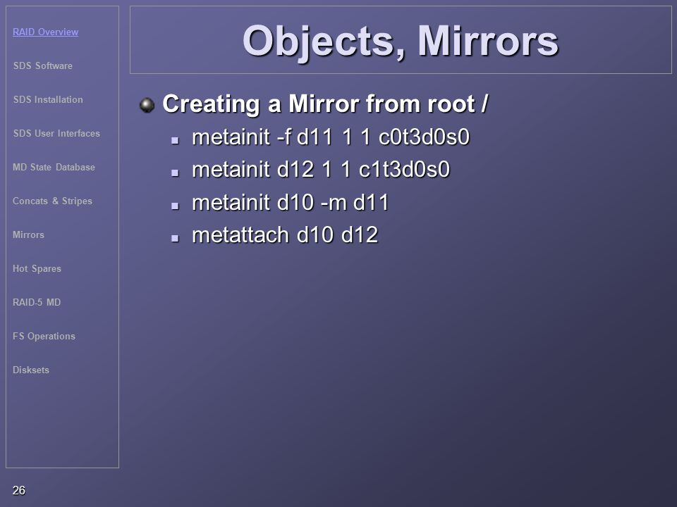 RAID Overview SDS Software SDS Installation SDS User Interfaces MD State Database Concats & Stripes Mirrors Hot Spares RAID-5 MD FS Operations Disksets 26 Objects, Mirrors Creating a Mirror from root / metainit -f d11 1 1 c0t3d0s0 metainit -f d11 1 1 c0t3d0s0 metainit d12 1 1 c1t3d0s0 metainit d12 1 1 c1t3d0s0 metainit d10 -m d11 metainit d10 -m d11 metattach d10 d12 metattach d10 d12