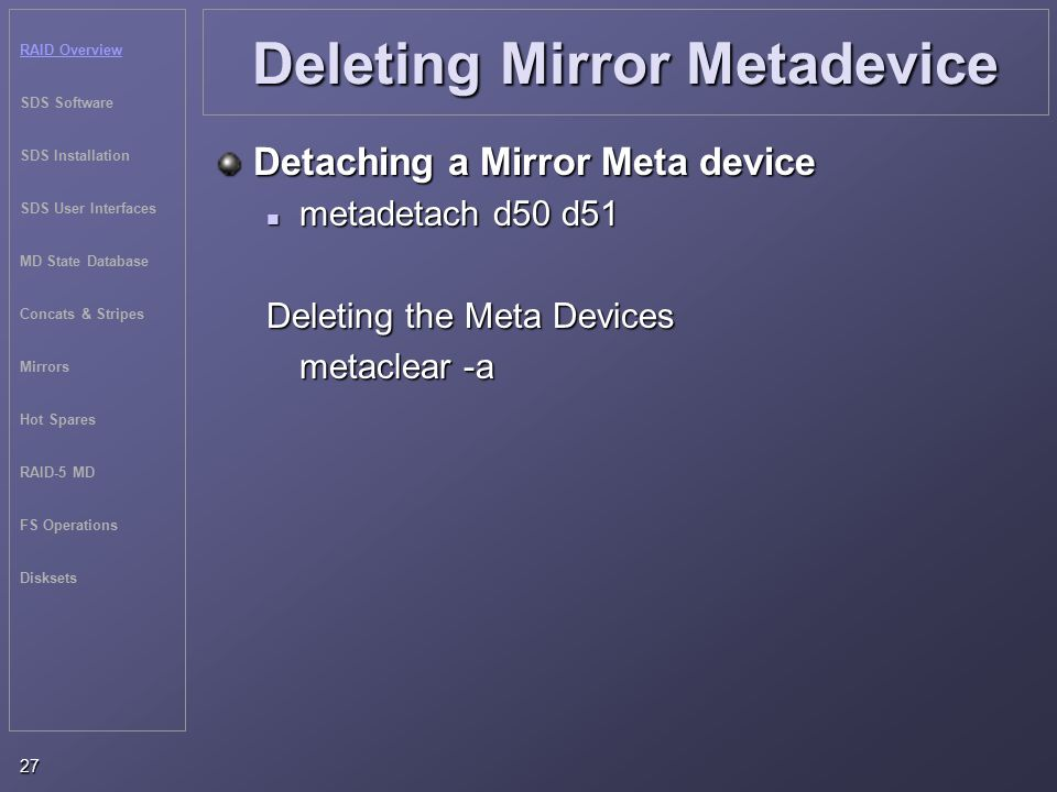 RAID Overview SDS Software SDS Installation SDS User Interfaces MD State Database Concats & Stripes Mirrors Hot Spares RAID-5 MD FS Operations Disksets 27 Deleting Mirror Metadevice Detaching a Mirror Meta device metadetach d50 d51 metadetach d50 d51 Deleting the Meta Devices metaclear -a