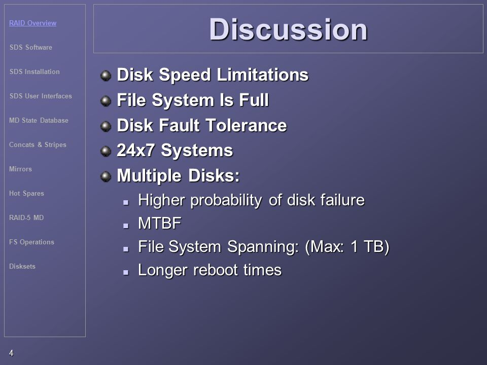RAID Overview SDS Software SDS Installation SDS User Interfaces MD State Database Concats & Stripes Mirrors Hot Spares RAID-5 MD FS Operations Disksets 4 Discussion Disk Speed Limitations File System Is Full Disk Fault Tolerance 24x7 Systems Multiple Disks: Higher probability of disk failure Higher probability of disk failure MTBF MTBF File System Spanning: (Max: 1 TB) File System Spanning: (Max: 1 TB) Longer reboot times Longer reboot times