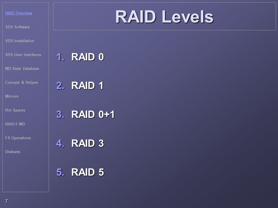 RAID Overview SDS Software SDS Installation SDS User Interfaces MD State Database Concats & Stripes Mirrors Hot Spares RAID-5 MD FS Operations Disksets 7 RAID Levels 1.RAID 0 2.RAID 1 3.RAID 0+1 4.RAID 3 5.RAID 5