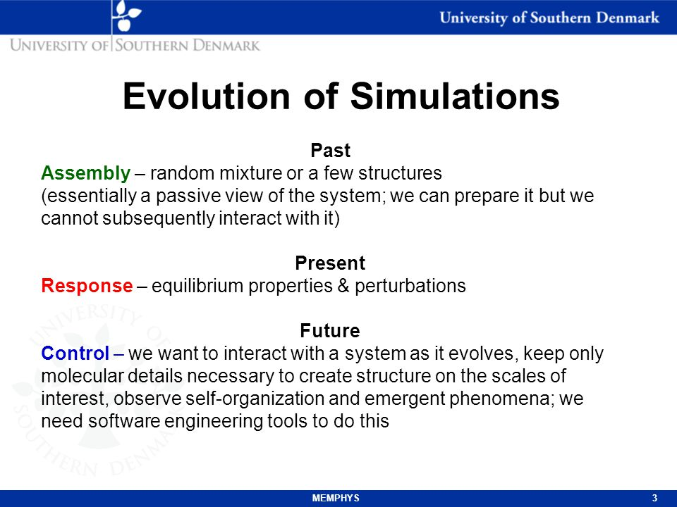 MEMPHYS3 Evolution of Simulations Past Assembly – random mixture or a few structures (essentially a passive view of the system; we can prepare it but we cannot subsequently interact with it) Present Response – equilibrium properties & perturbations Future Control – we want to interact with a system as it evolves, keep only molecular details necessary to create structure on the scales of interest, observe self-organization and emergent phenomena; we need software engineering tools to do this