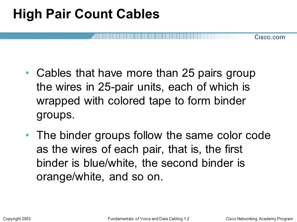 Cisco Networking Academy ProgramCopyright 2003Fundamentals of Voice and Data Cabling 1.2 High Pair Count Cables Cables that have more than 25 pairs group the wires in 25-pair units, each of which is wrapped with colored tape to form binder groups.