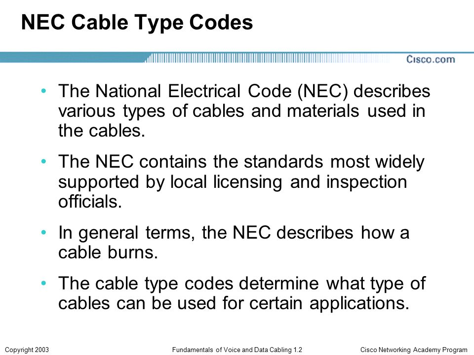 Cisco Networking Academy ProgramCopyright 2003Fundamentals of Voice and Data Cabling 1.2 Plenum NEC cable type codes are important because cables often run in ventilation system return spaces above ceilings or below floors.