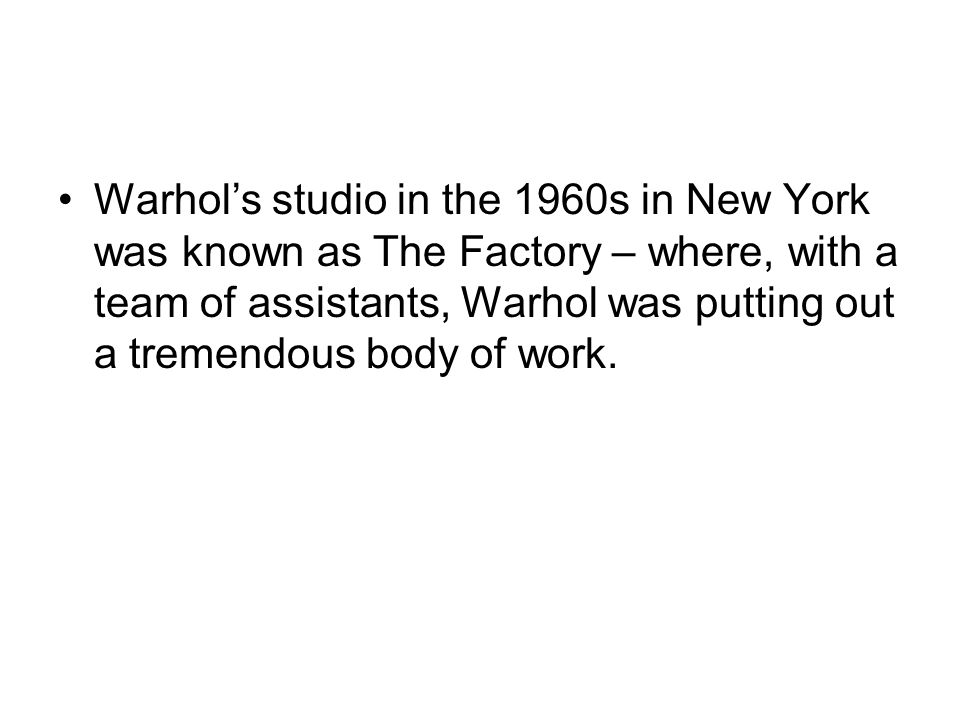 Warhol's studio in the 1960s in New York was known as The Factory – where, with a team of assistants, Warhol was putting out a tremendous body of work.