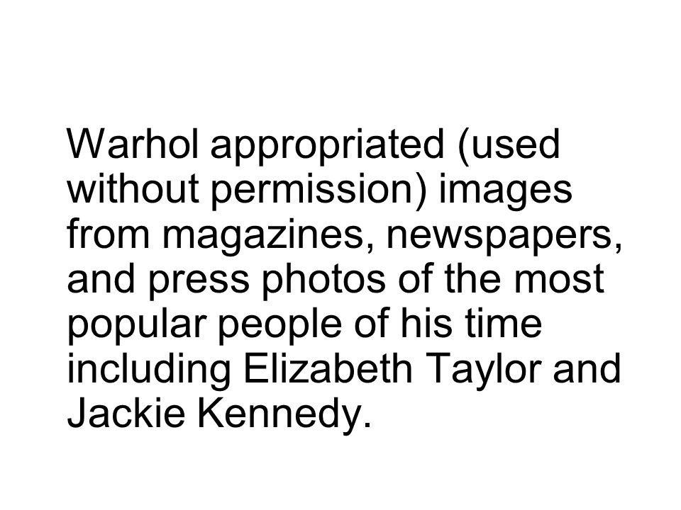 Warhol appropriated (used without permission) images from magazines, newspapers, and press photos of the most popular people of his time including Elizabeth Taylor and Jackie Kennedy.