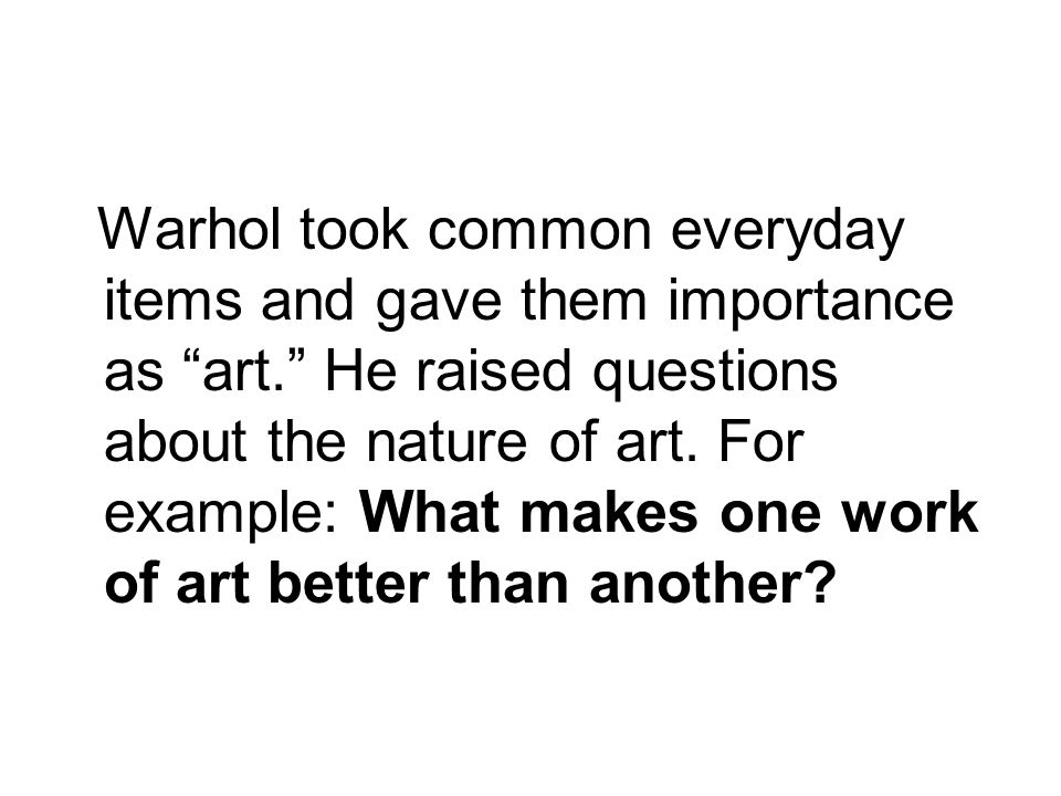 Warhol took common everyday items and gave them importance as art. He raised questions about the nature of art.