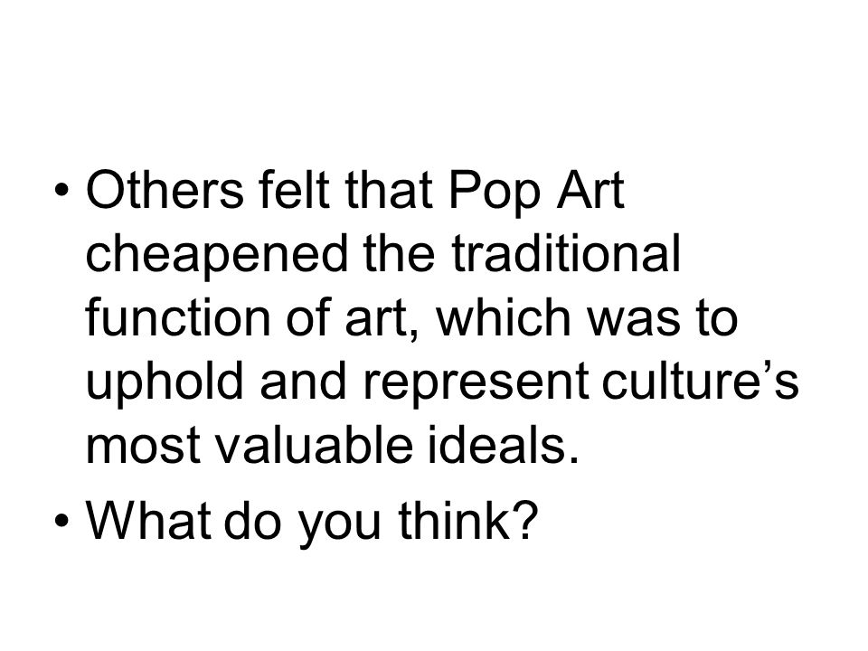 Others felt that Pop Art cheapened the traditional function of art, which was to uphold and represent culture's most valuable ideals.