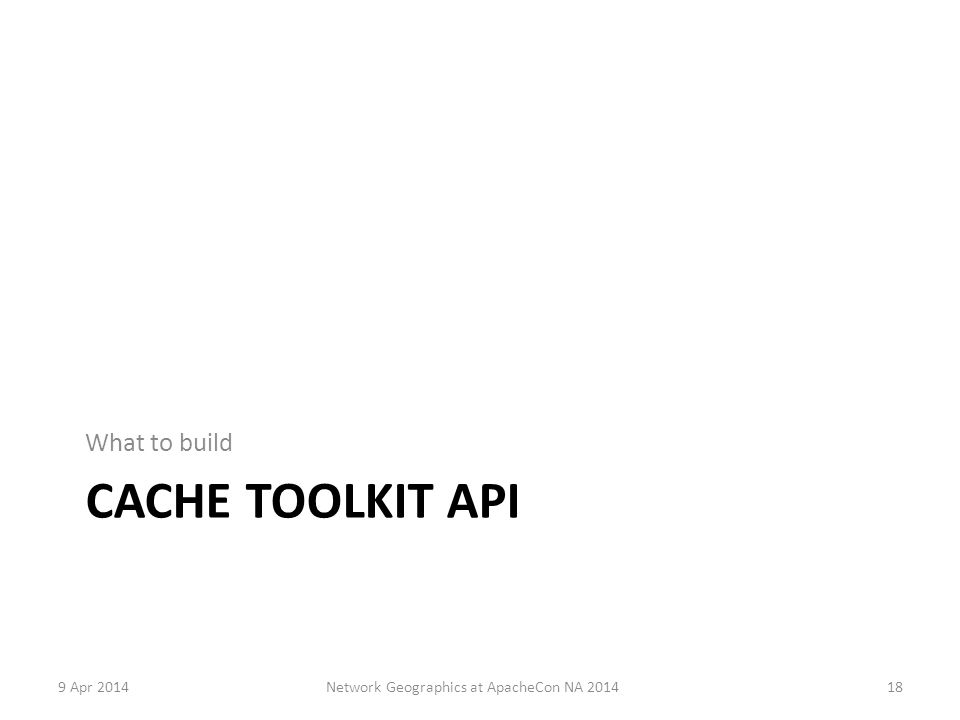 CACHE TOOLKIT API What to build 9 Apr 2014Network Geographics at ApacheCon NA 201418