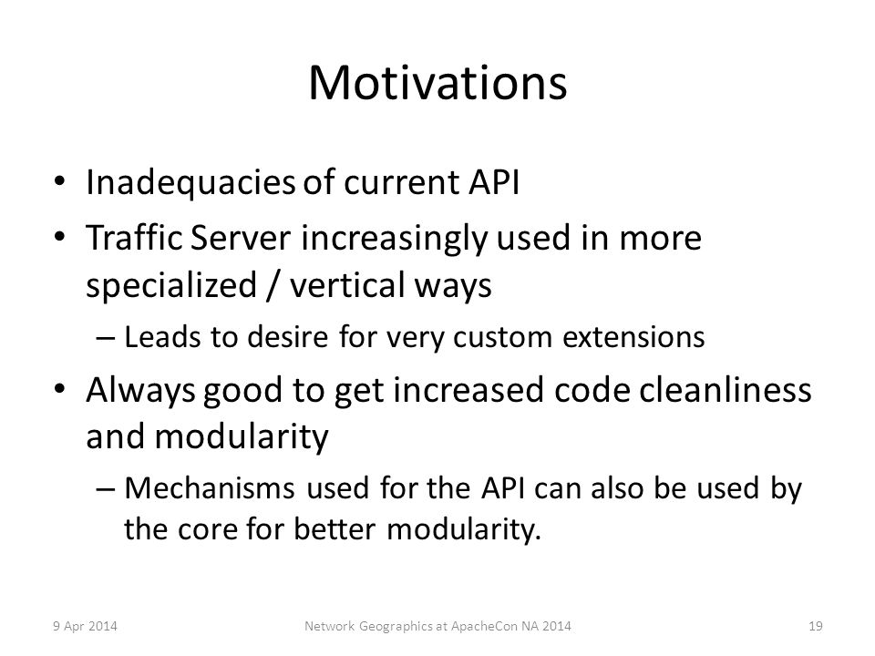 Motivations Inadequacies of current API Traffic Server increasingly used in more specialized / vertical ways – Leads to desire for very custom extensions Always good to get increased code cleanliness and modularity – Mechanisms used for the API can also be used by the core for better modularity.