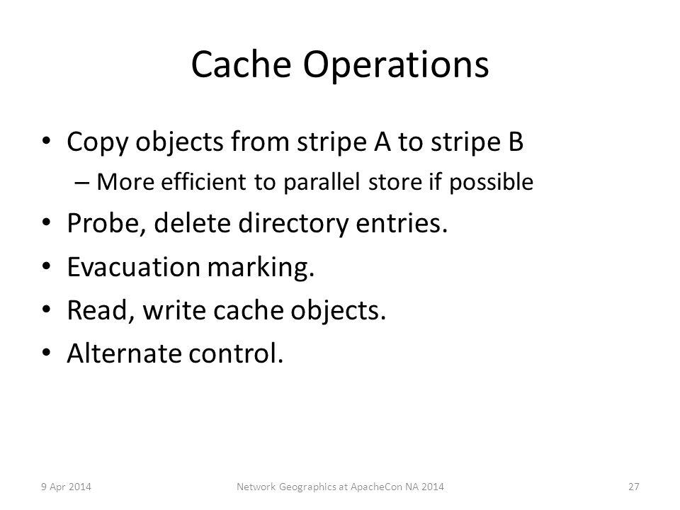 Cache Operations Copy objects from stripe A to stripe B – More efficient to parallel store if possible Probe, delete directory entries.