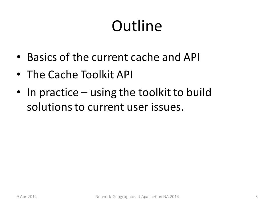Outline Basics of the current cache and API The Cache Toolkit API In practice – using the toolkit to build solutions to current user issues.