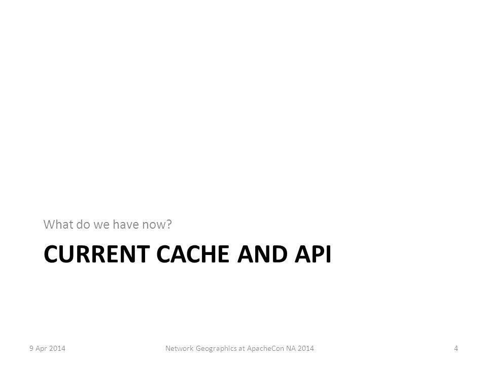 CURRENT CACHE AND API What do we have now 9 Apr 2014Network Geographics at ApacheCon NA 20144
