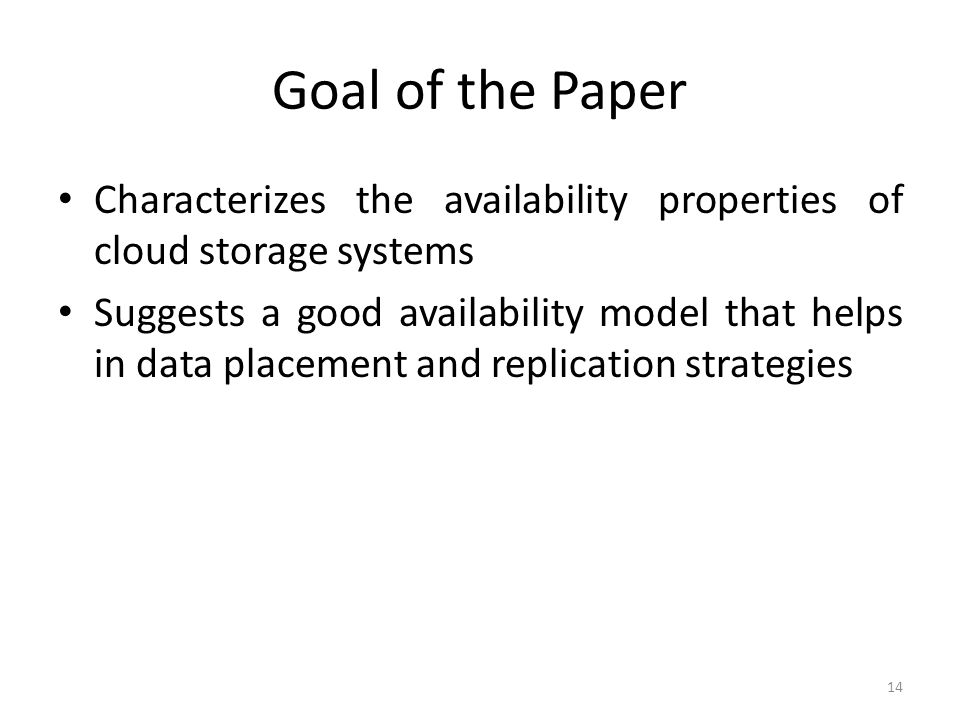 Goal of the Paper Characterizes the availability properties of cloud storage systems Suggests a good availability model that helps in data placement a