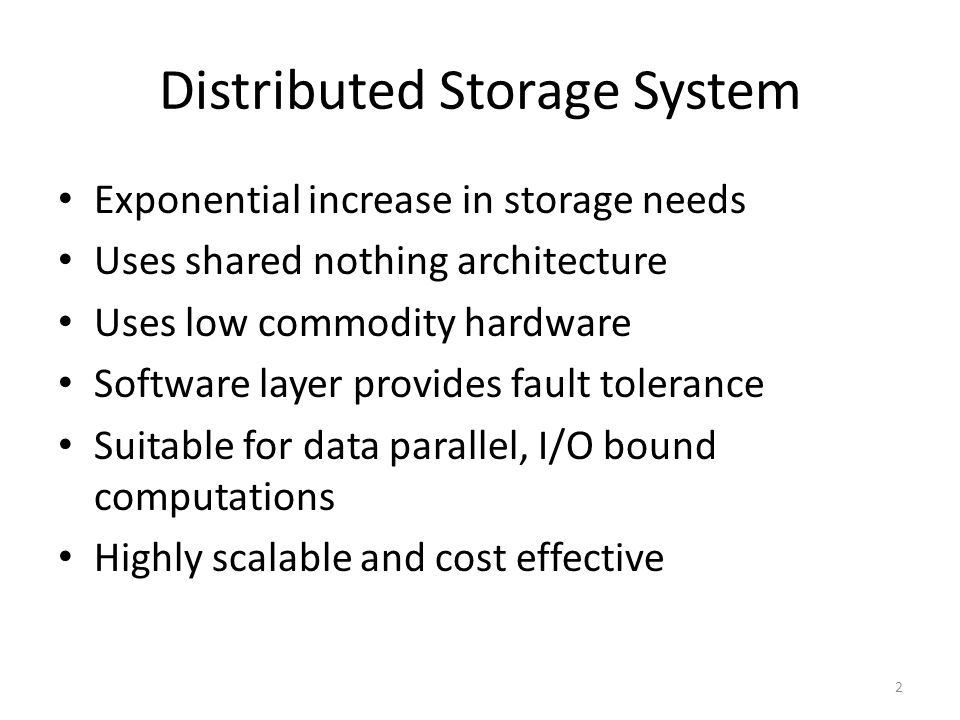 Distributed Storage System Exponential increase in storage needs Uses shared nothing architecture Uses low commodity hardware Software layer provides