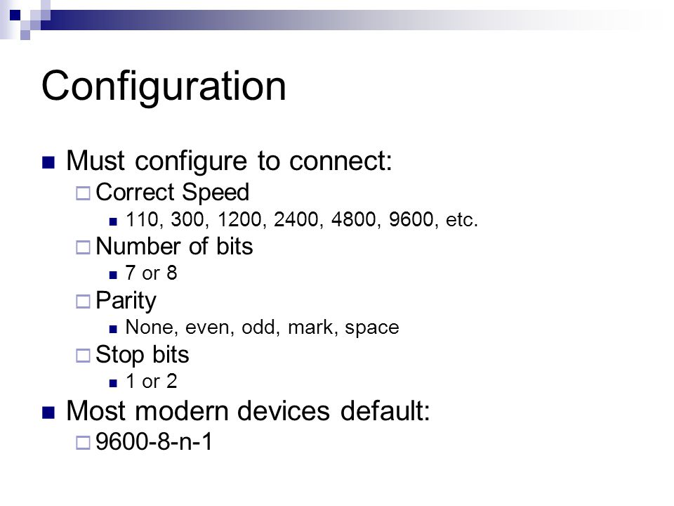 Configuration Must configure to connect:  Correct Speed 110, 300, 1200, 2400, 4800, 9600, etc.  Number of bits 7 or 8  Parity None, even, odd, mark