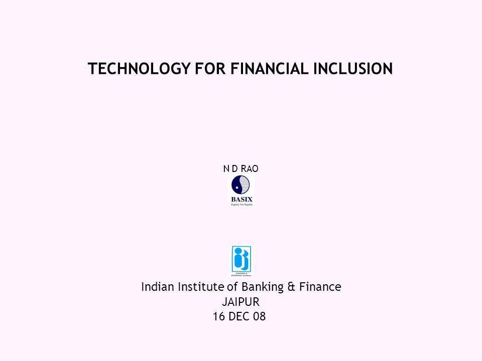 JAIPUR 16 DEC 08 TECHNOLOGY FOR FINANCIAL INCLUSION Indian Institute of Banking & Finance N D RAO