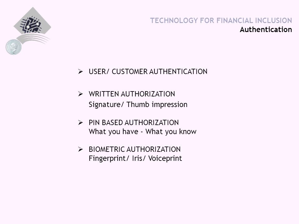 TECHNOLOGY FOR FINANCIAL INCLUSION Authentication  USER/ CUSTOMER AUTHENTICATION  WRITTEN AUTHORIZATION Signature/ Thumb impression  PIN BASED AUTHORIZATION What you have - What you know  BIOMETRIC AUTHORIZATION Fingerprint/ Iris/ Voiceprint