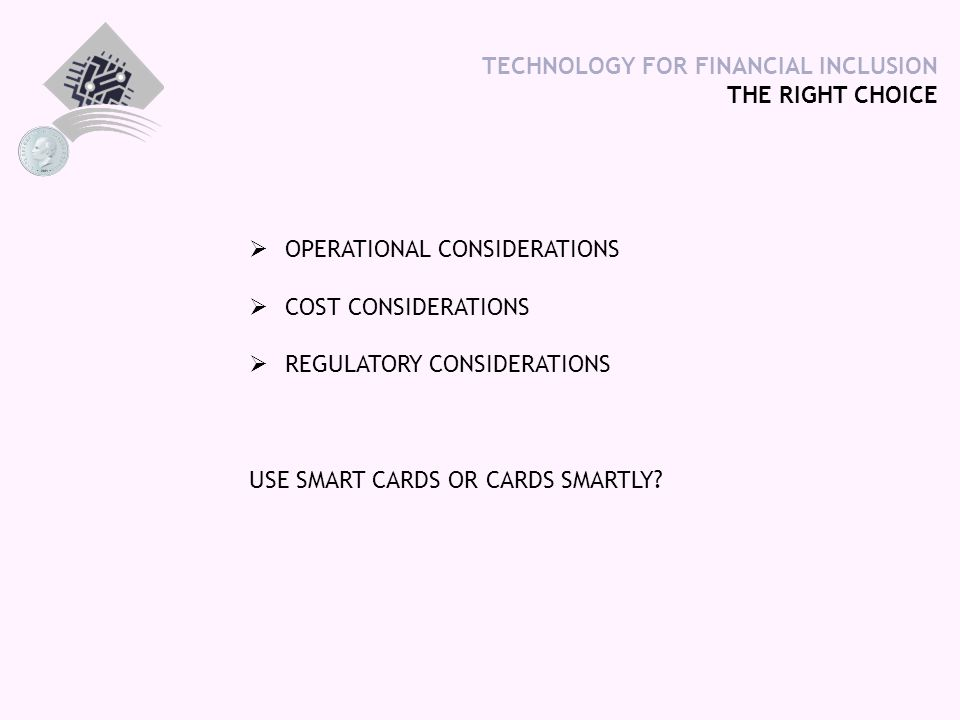TECHNOLOGY FOR FINANCIAL INCLUSION THE RIGHT CHOICE  OPERATIONAL CONSIDERATIONS  COST CONSIDERATIONS  REGULATORY CONSIDERATIONS USE SMART CARDS OR CARDS SMARTLY