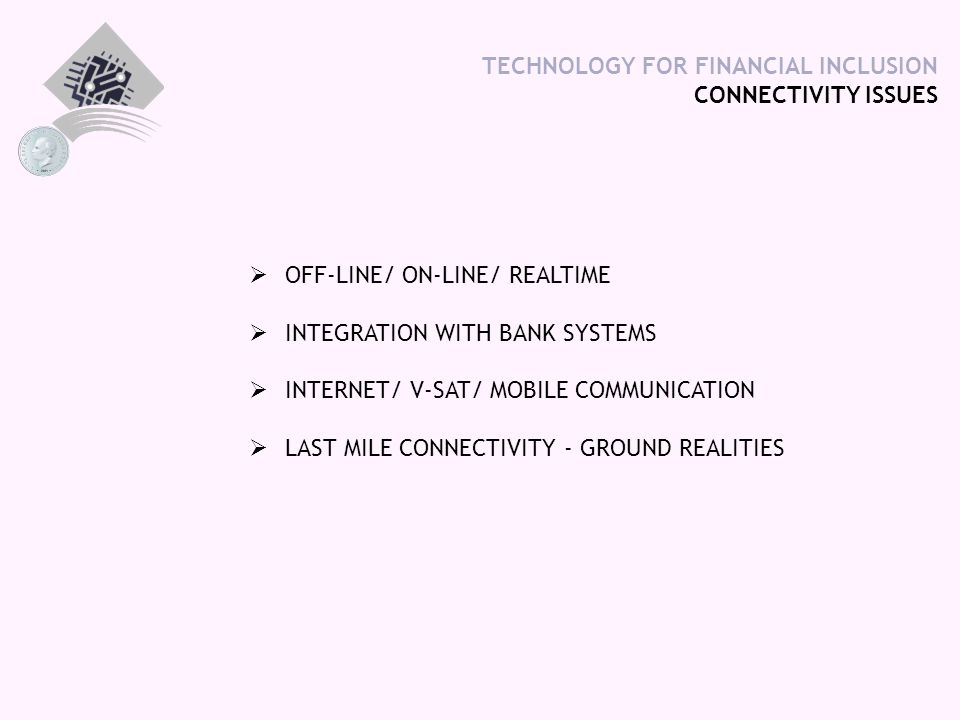 TECHNOLOGY FOR FINANCIAL INCLUSION CONNECTIVITY ISSUES  OFF-LINE/ ON-LINE/ REALTIME  INTEGRATION WITH BANK SYSTEMS  INTERNET/ V-SAT/ MOBILE COMMUNICATION  LAST MILE CONNECTIVITY - GROUND REALITIES