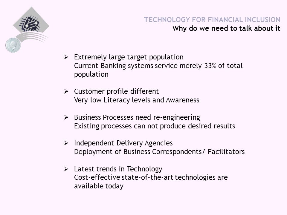 TECHNOLOGY FOR FINANCIAL INCLUSION Why do we need to talk about it  Extremely large target population Current Banking systems service merely 33% of total population  Customer profile different Very low Literacy levels and Awareness  Business Processes need re-engineering Existing processes can not produce desired results  Independent Delivery Agencies Deployment of Business Correspondents/ Facilitators  Latest trends in Technology Cost-effective state-of-the-art technologies are available today